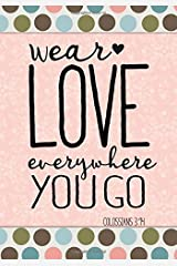 Wear Love Everywhere You Go (Colossians 3:14): Christian Bible Verse Notebook: Inspirational Religious Journal for Women & Girls with Scripture Cover ... (Bible Verse Christian Notebooks) (Volume 7) Paperback