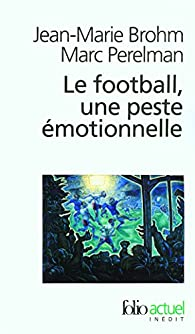 Le football, une peste émotionnelle : La barbarie des stades par Jean-Marie Brohm