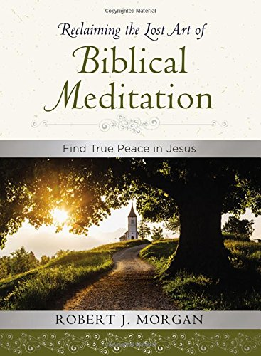 Reclaiming the Lost Art of Biblical Meditation by Robert J. Morgan