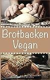Brotbacken vegan: 30 Rezepte für Genießer (Brot backen für Anfänger & Fortgeschrittene) (German Edition)