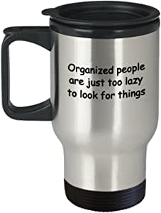 Organized People are just Too Lazy to Look for Things Travel Mug Travel Coffee Mugs Tea Cups 14 OZ Gift Ideas Funny Travel Mugs Tea Cup Funny Gift IDE