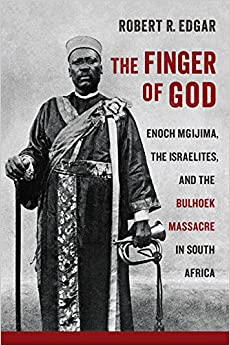 The Finger of God: Enoch Mgijima, the Israelites, and the Bulhoek Massacre in South Africa (Reconsiderations in Southern African History)