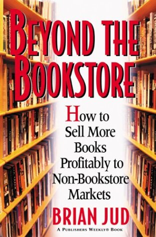 Beyond the Bookstore: How to Sell More Books Profitably to Non-Bookstore Markets
