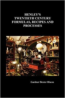 Henley's Twentieth Century Formulas, Recipes and Processes: Containing Ten Thousand Selected Household, Workshop and Scientific Formulas, Trade Secrets, Chemical Recipes, Processes and Money Saving Ideas -- A Valuable Reference Book for the Home, the Fact