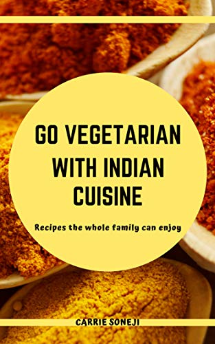Go Vegetarian with Indian Cuisine: 50 Delicious and Simple Meat-Free Recipes the Whole Family Can Enjoy (Easy Indian Vegetarian Rice Recipes For Dinner)