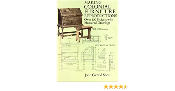 Making Colonial Furniture Reproductions: Over 100 Projects With Measured  Drawings: John Gerald Shea: 9780486282626: Amazon.com: Books
