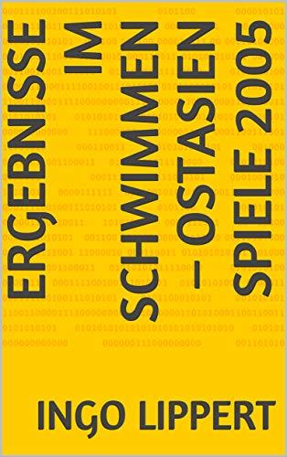 Ergebnisse im Schwimmen - Ostasien Spiele 2005 (Sportstatistik 245) (German Edition)