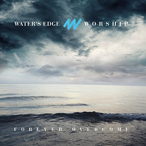 Waters Edge Worship - Forever Overcome 2017