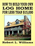 How to Build Your Own Log Home for Less Than $15,000, Robert L. Williams, 1559501413