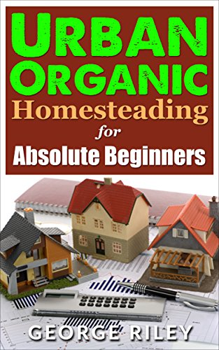 Urban Organic Homesteading for Absolute Beginners (Urban Organic Container Gardening for Absolute Beginners Book 3) by [Riley, George]