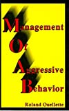 Management of Aggressive Behavior : A Comprehensive Guide to Learning How to Recognize, Reduce, Manage, and Control Aggressive Behavior, Ouellette, Roland, 1879411229