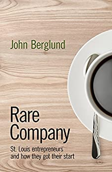 Rare Company: St. Louis Entrepreneurs and How They Got Their Start by [Berglund, John]