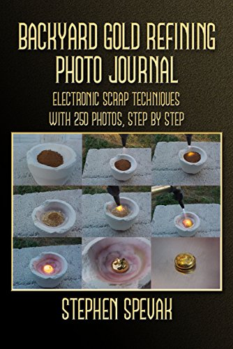 Backyard Gold Refining Photo Journal: Electronic Scrap Techniques, with 250 Photos, Step by Step