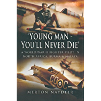 'Young Man - You'll Never Die' – The Memoirs of a Spitfire and Hurricane Pilot in WW2: A World War II Fighter Pilot In North Africa, Burma & Malaya