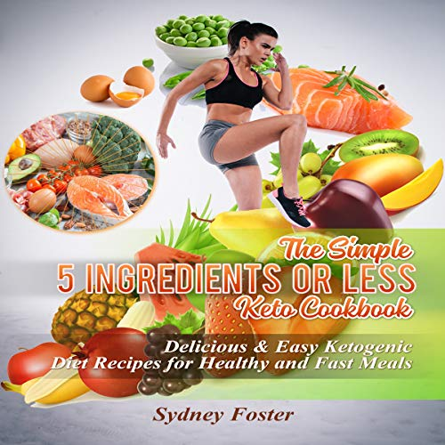 The Simple 5 Ingredients or Less Keto Cookbook: Delicious & Easy Ketogenic Diet Recipes for Healthy and Fast Meals (Keto Diet Coach, Book 4) by Sydney Foster