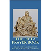 THE PIETA PRAYER BOOK: ROMAN CATHOLIC PRAYERS FOR HEALING, FORGIVENESS, AND HEALTH
