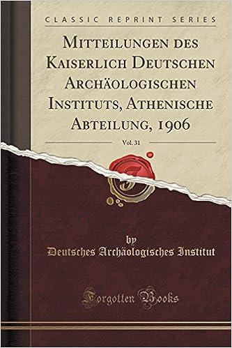 Mitteilungen des Kaiserlich Deutschen Archäologischen Instituts, Athenische Abteilung, 1906, Vol. 31 Classic Reprint