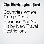Countries Where Trump Does Business Are Not Hit by New Travel Restrictions | Rosalind S. Helderman