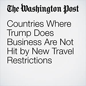 Countries Where Trump Does Business Are Not Hit by New Travel Restrictions