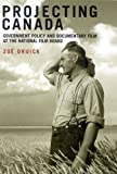 Projecting Canada : Government Policy and Documentary Film at the National Film Board, Druick, Zoë, 0773532595