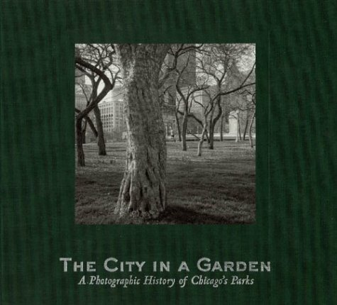 The City in a Garden: A Photographic History of Chicagos Parks (Center for American Places - Center Books on Chicago and Environs) Julia Sniderman Bachrach