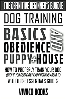 Dog Training: The Definitive Beginner's Bundle: How To Properly Train Your Dog Even If You Currently Know Nothing About It With These Essentials Guides by Vivaco Books (2016-06-10)