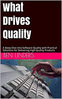 What Drives Quality: A Deep Dive into Software Quality with Practical Solutions for Delivering High-Quality Products by [Linders, Ben]