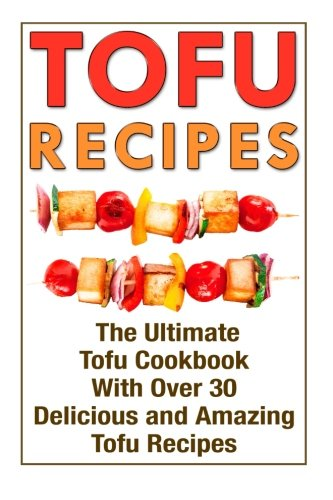 Tofu Recipes: The Ultimate Tofu Cookbook With Over 30 Delicious And Amazing Tofu Recipes