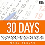 30 Days - Change Your Habits, Change Your Life: A Couple of Simple Steps Every Day to Create the Life You Want | Marc Reklau