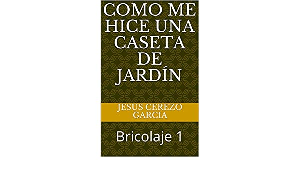 Amazon.com: Como me hice una caseta de jardín: Bricolaje 1 (Spanish Edition) eBook: JESUS CEREZO GARCIA: Kindle Store