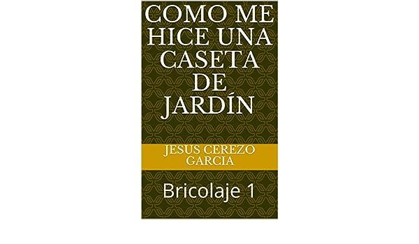 Como me hice una caseta de jardín: Bricolaje 1 eBook: JESUS CEREZO GARCIA: Amazon.es: Tienda Kindle