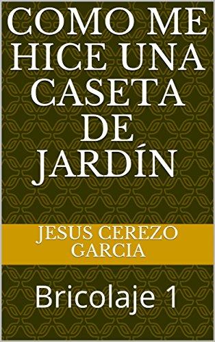 Como me hice una caseta de jardín: Bricolaje 1 (Spanish Edition) by [