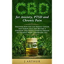 CBD for Anxiety, PTSD and Chronic Pain: Discover How You Can Reduce Cancer And Tumor Cells And Become A Stronger, Healthier & Happier Version Of Yourself With Cannabidiol  Oil.