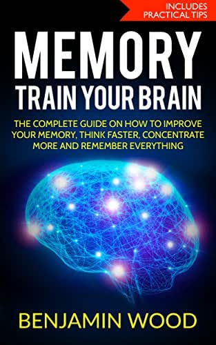 Memory. Train Your Brain.: The Complete Guide on How to Improve Your Memory, Think Faster, Concentrate More and Remember Everything