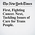 First, Fighting Cancer. Next, Tackling Issues of Care for Trans People. | Denise Grady