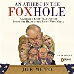 An Atheist in the FOXhole: A Liberal's Eight-Year Odyssey into the Heart of the Right-Wing Media | Joe Muto