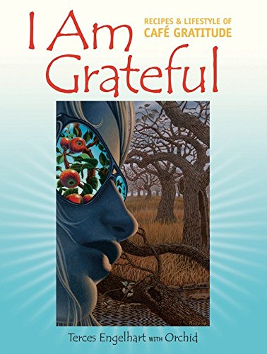I Am Grateful: Recipes and Lifestyle of Cafe Gratitude by Terces Engelhart