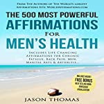 The 500 Most Powerful Affirmations for Men's Health: Includes Life Changing Affirmations for Chronic Fatigue, Back Pain, Men, Martial Arts & Arthritis | Jason Thomas