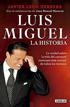 Luis Miguel: la historia: La verdad sobre la vida del cantante mexicano más exitoso de todos los tiempos de [Herrera, Javier León ]