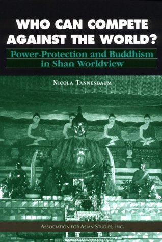 Who Can Compete Against the World: Power-Protection and Buddhism in Shan Worldview (MONOGRAPHS OF THE ASSOCIATION FOR ASIAN STUDIES)