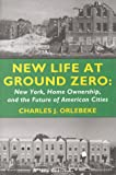 New Life at Ground Zero : New York, Home Ownership, and the Future of American Cities, Orlebeke, Charles J., 0914341510