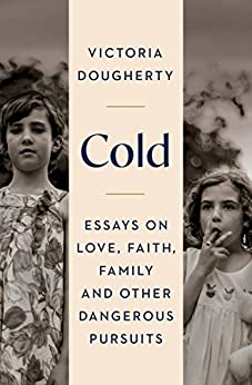 Cold: Essays on Love, Faith, Family and Other Dangerous Pursuits by [Dougherty, Victoria]