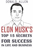 Elon Musk's Top 15 Secrets For Success In Life And Business: Rationed Short Guide For Mature Minds That Seek Good Advice And Not To Be Lectured (Easy To Read, Straight To The Point, Zero Fluff)