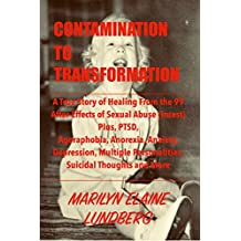 Contamination To Transformation: A True Story of Healing From the 99 After-Effects of Sexual Abuse (Incest) Plus, PTSD, Agoraphobia, Anorexia, Anxiety, ... Multiple Personalities, Suicidal Tho