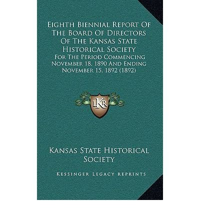 Eighth Biennial Report of the Board of Directors of the Kanseighth Biennial Report of the Board of Directors of the Kansas State Historical Society as State Historical Society: For the Period Commencing November 18, 1890 and Ending Novemfor the Period Commencing November 18, 1890 and Ending November 15, 1892 (1892) Ber 15, 1892 (1892) (Hardback) - Common pdf epub