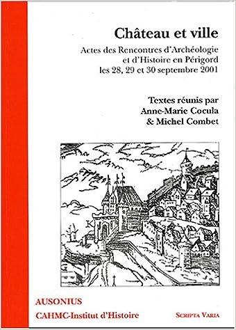 Lire Château et ville : Actes des Rencontres d'Archéologie et d'Histoire en Périgord, les 28, 29, et 30 septembre 2001 pdf, epub ebook