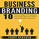 Business Branding: 10 Proven Steps to Creating a Successful Business Brand and Attracting Customers | Jerry Kershen