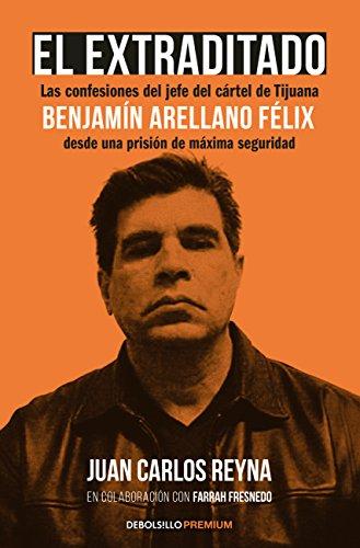 El extraditado. Benjamín Arellano Félix: Las confesiones del jefe del cártel de Tijuana desde una prisión de máxima...