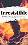 Irressistible: FOCUS Your Energy, Experience Peace, Joy, and True Love
