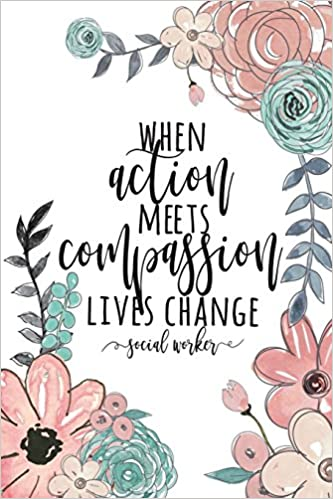 When Action Meets Compassion Lives Change Social Worker: Social Worker Gifts Social Work Notebook Gifts For Social Workers 6x9 College Ruled Notebook Social Work Gifts